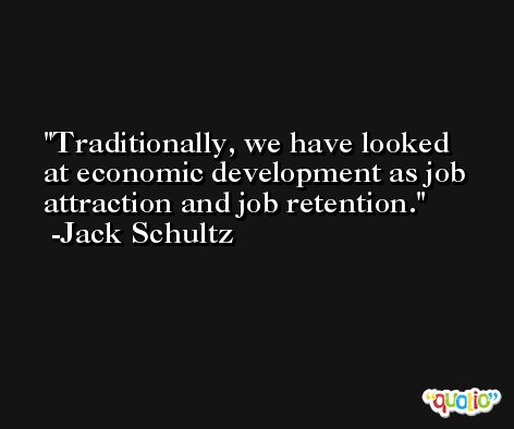 Traditionally, we have looked at economic development as job attraction and job retention. -Jack Schultz