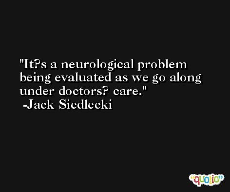 It?s a neurological problem being evaluated as we go along under doctors? care. -Jack Siedlecki