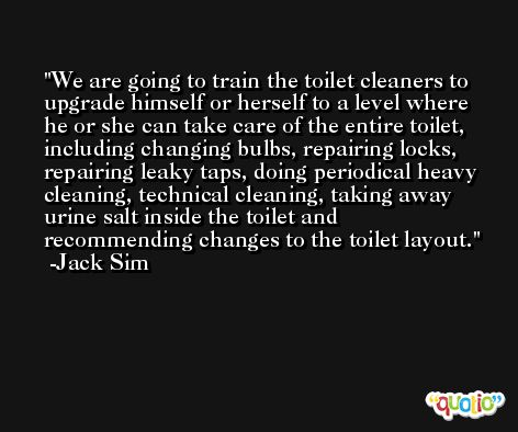We are going to train the toilet cleaners to upgrade himself or herself to a level where he or she can take care of the entire toilet, including changing bulbs, repairing locks, repairing leaky taps, doing periodical heavy cleaning, technical cleaning, taking away urine salt inside the toilet and recommending changes to the toilet layout. -Jack Sim