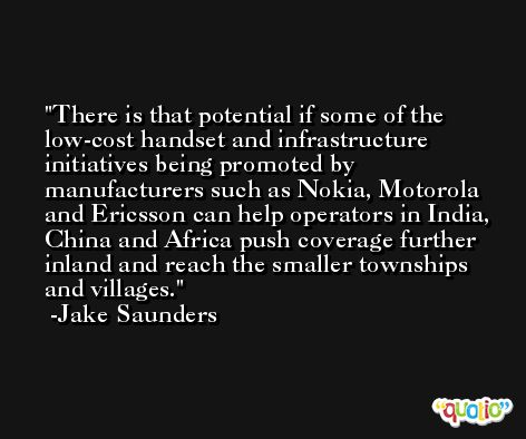 There is that potential if some of the low-cost handset and infrastructure initiatives being promoted by manufacturers such as Nokia, Motorola and Ericsson can help operators in India, China and Africa push coverage further inland and reach the smaller townships and villages. -Jake Saunders
