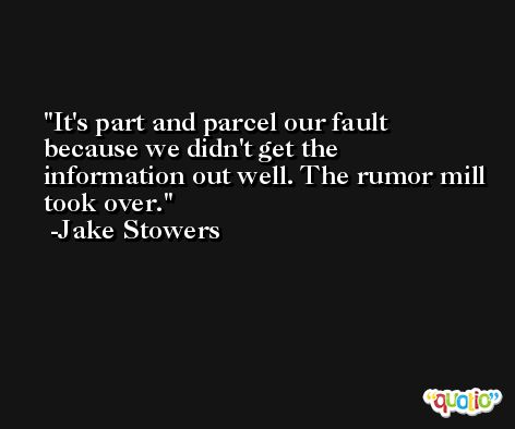 It's part and parcel our fault because we didn't get the information out well. The rumor mill took over. -Jake Stowers
