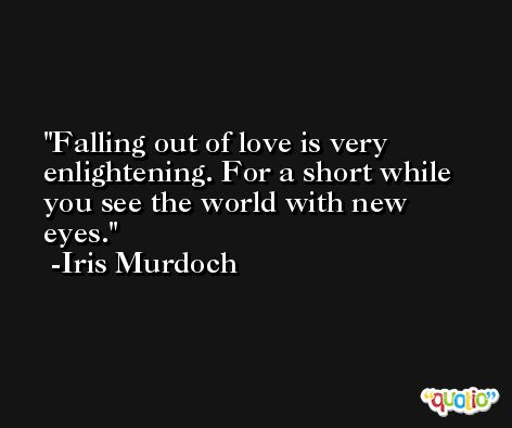 Falling out of love is very enlightening. For a short while you see the world with new eyes. -Iris Murdoch