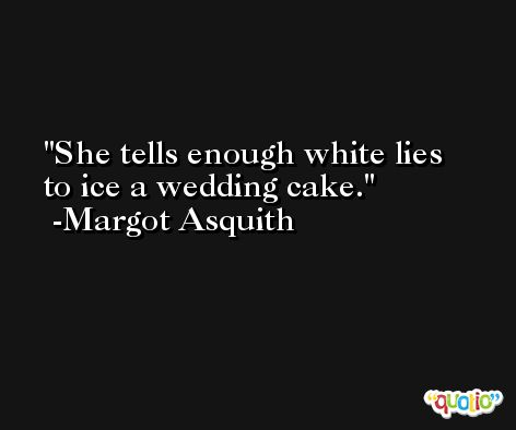 She tells enough white lies to ice a wedding cake. -Margot Asquith