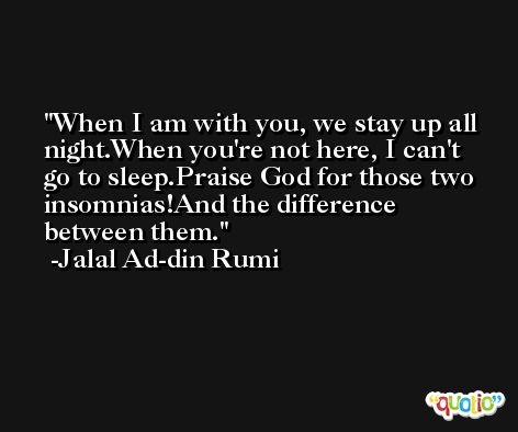 When I am with you, we stay up all night.When you're not here, I can't go to sleep.Praise God for those two insomnias!And the difference between them. -Jalal Ad-din Rumi