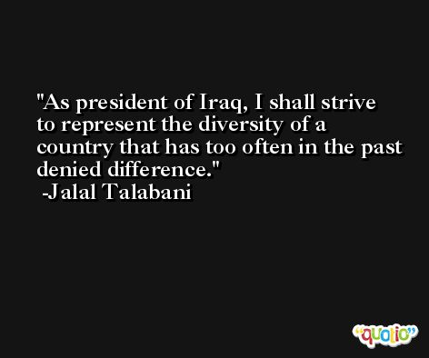As president of Iraq, I shall strive to represent the diversity of a country that has too often in the past denied difference. -Jalal Talabani