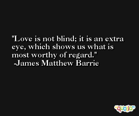 Love is not blind; it is an extra eye, which shows us what is most worthy of regard. -James Matthew Barrie