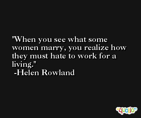 When you see what some women marry, you realize how they must hate to work for a living. -Helen Rowland