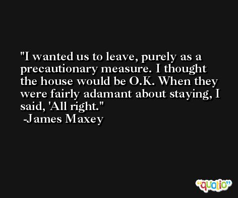 I wanted us to leave, purely as a precautionary measure. I thought the house would be O.K. When they were fairly adamant about staying, I said, 'All right. -James Maxey