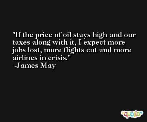 If the price of oil stays high and our taxes along with it, I expect more jobs lost, more flights cut and more airlines in crisis. -James May