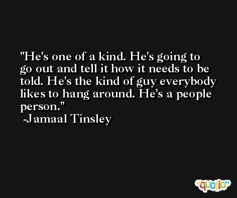 He's one of a kind. He's going to go out and tell it how it needs to be told. He's the kind of guy everybody likes to hang around. He's a people person. -Jamaal Tinsley