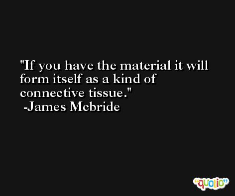 If you have the material it will form itself as a kind of connective tissue. -James Mcbride