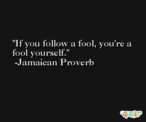 If you follow a fool, you're a fool yourself. -Jamaican Proverb