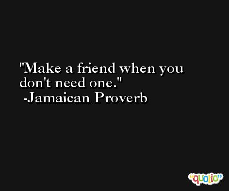 Make a friend when you don't need one. -Jamaican Proverb