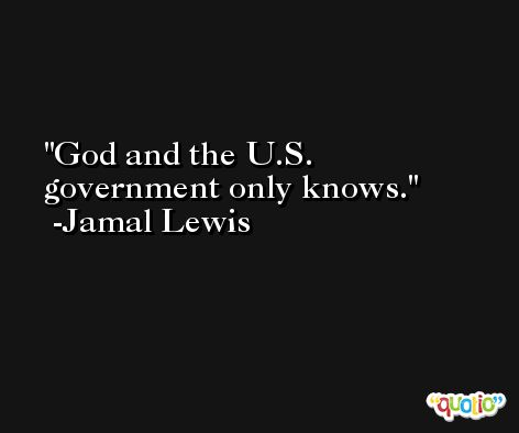 God and the U.S. government only knows. -Jamal Lewis