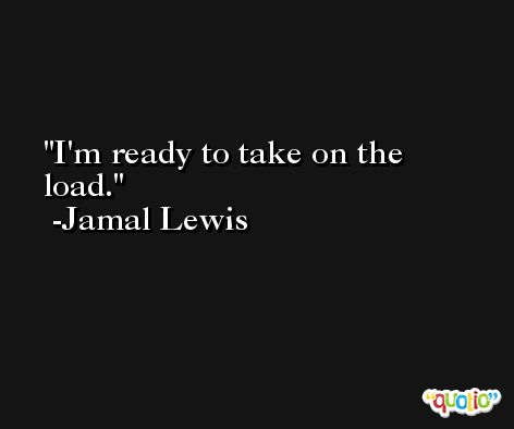 I'm ready to take on the load. -Jamal Lewis