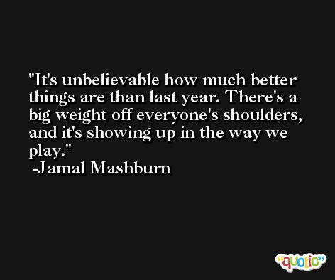 It's unbelievable how much better things are than last year. There's a big weight off everyone's shoulders, and it's showing up in the way we play. -Jamal Mashburn