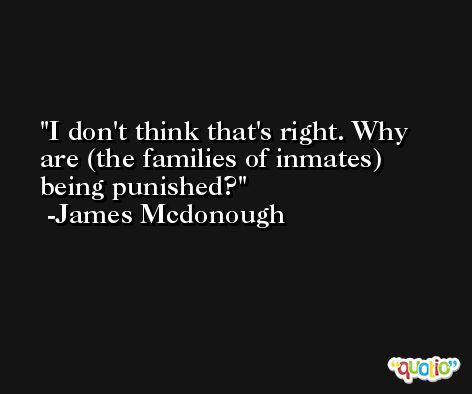 I don't think that's right. Why are (the families of inmates) being punished? -James Mcdonough