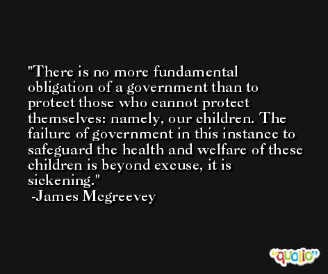 There is no more fundamental obligation of a government than to protect those who cannot protect themselves: namely, our children. The failure of government in this instance to safeguard the health and welfare of these children is beyond excuse, it is sickening. -James Mcgreevey