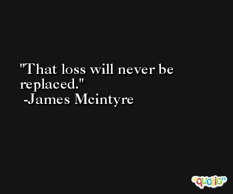 That loss will never be replaced. -James Mcintyre