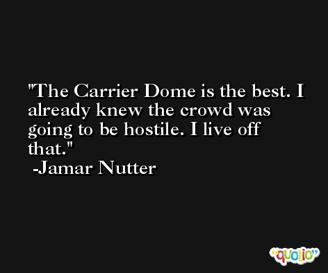 The Carrier Dome is the best. I already knew the crowd was going to be hostile. I live off that. -Jamar Nutter