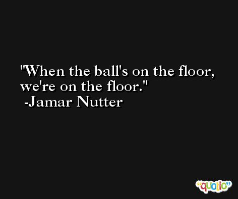 When the ball's on the floor, we're on the floor. -Jamar Nutter