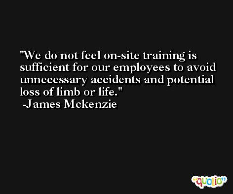 We do not feel on-site training is sufficient for our employees to avoid unnecessary accidents and potential loss of limb or life. -James Mckenzie