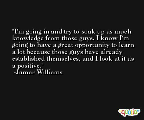 I'm going in and try to soak up as much knowledge from those guys. I know I'm going to have a great opportunity to learn a lot because those guys have already established themselves, and I look at it as a positive. -Jamar Williams