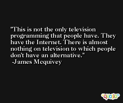 This is not the only television programming that people have. They have the Internet. There is almost nothing on television to which people don't have an alternative. -James Mcquivey