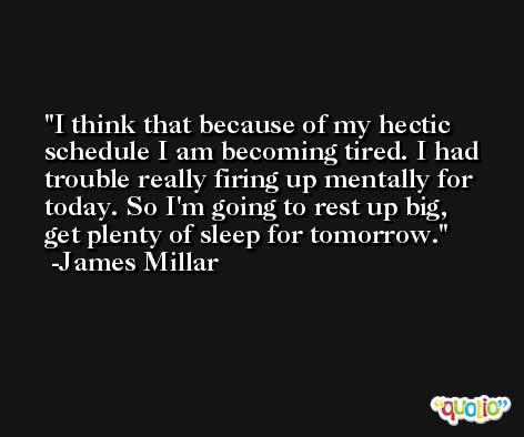 I think that because of my hectic schedule I am becoming tired. I had trouble really firing up mentally for today. So I'm going to rest up big, get plenty of sleep for tomorrow. -James Millar