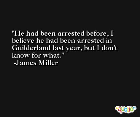 He had been arrested before, I believe he had been arrested in Guilderland last year, but I don't know for what. -James Miller