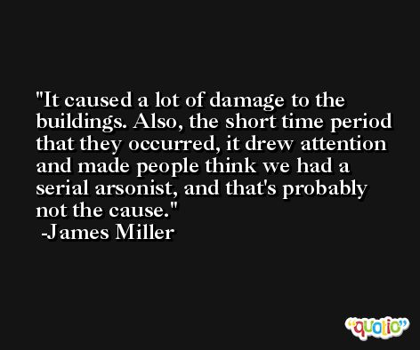 It caused a lot of damage to the buildings. Also, the short time period that they occurred, it drew attention and made people think we had a serial arsonist, and that's probably not the cause. -James Miller
