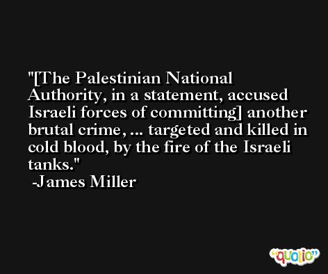[The Palestinian National Authority, in a statement, accused Israeli forces of committing] another brutal crime, ... targeted and killed in cold blood, by the fire of the Israeli tanks. -James Miller