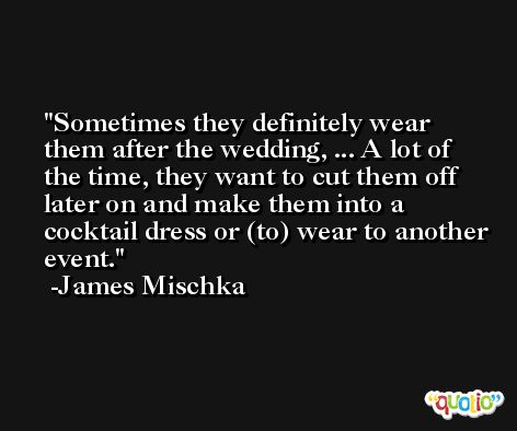 Sometimes they definitely wear them after the wedding, ... A lot of the time, they want to cut them off later on and make them into a cocktail dress or (to) wear to another event. -James Mischka