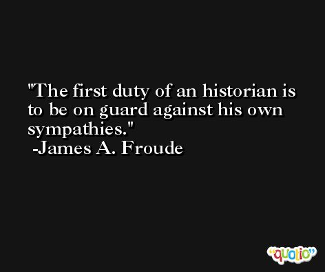 The first duty of an historian is to be on guard against his own sympathies. -James A. Froude