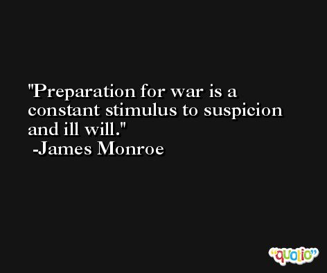 Preparation for war is a constant stimulus to suspicion and ill will. -James Monroe