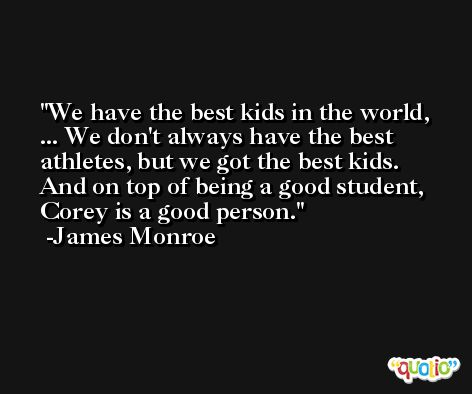 We have the best kids in the world, ... We don't always have the best athletes, but we got the best kids. And on top of being a good student, Corey is a good person. -James Monroe