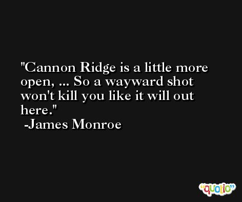 Cannon Ridge is a little more open, ... So a wayward shot won't kill you like it will out here. -James Monroe