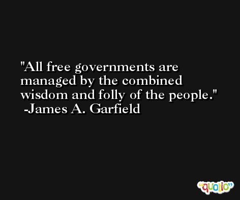 All free governments are managed by the combined wisdom and folly of the people. -James A. Garfield