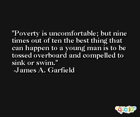 Poverty is uncomfortable; but nine times out of ten the best thing that can happen to a young man is to be tossed overboard and compelled to sink or swim. -James A. Garfield