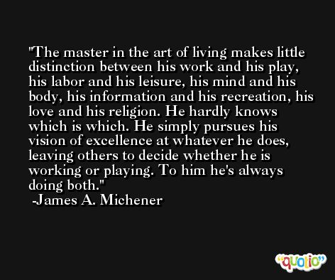 The master in the art of living makes little distinction between his work and his play, his labor and his leisure, his mind and his body, his information and his recreation, his love and his religion. He hardly knows which is which. He simply pursues his vision of excellence at whatever he does, leaving others to decide whether he is working or playing. To him he's always doing both. -James A. Michener