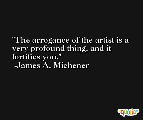 The arrogance of the artist is a very profound thing, and it fortifies you. -James A. Michener