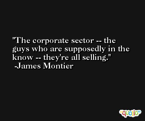 The corporate sector -- the guys who are supposedly in the know -- they're all selling. -James Montier
