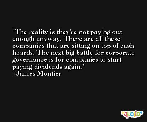 The reality is they're not paying out enough anyway. There are all these companies that are sitting on top of cash hoards. The next big battle for corporate governance is for companies to start paying dividends again. -James Montier