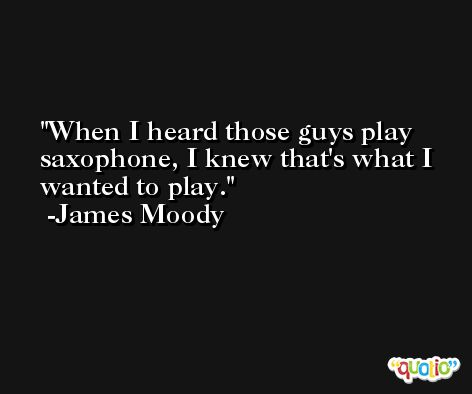 When I heard those guys play saxophone, I knew that's what I wanted to play. -James Moody