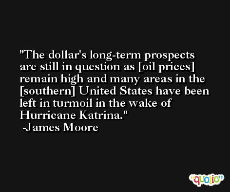 The dollar's long-term prospects are still in question as [oil prices] remain high and many areas in the [southern] United States have been left in turmoil in the wake of Hurricane Katrina. -James Moore