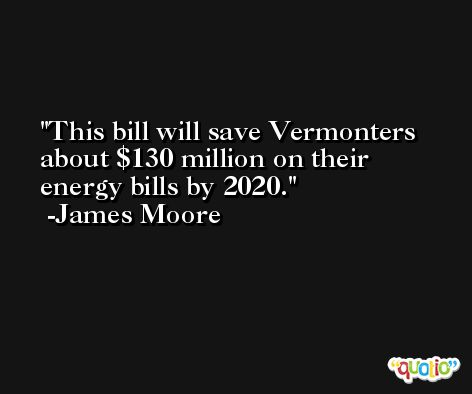 This bill will save Vermonters about $130 million on their energy bills by 2020. -James Moore