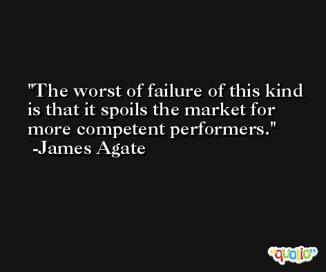 The worst of failure of this kind is that it spoils the market for more competent performers. -James Agate