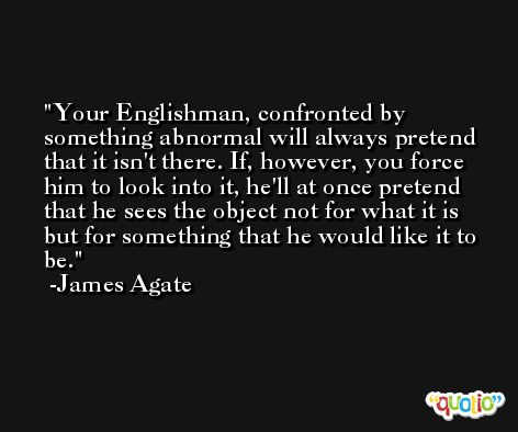 Your Englishman, confronted by something abnormal will always pretend that it isn't there. If, however, you force him to look into it, he'll at once pretend that he sees the object not for what it is but for something that he would like it to be. -James Agate