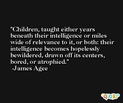 Children, taught either years beneath their intelligence or miles wide of relevance to it, or both: their intelligence becomes hopelessly bewildered, drawn off its centers, bored, or atrophied. -James Agee