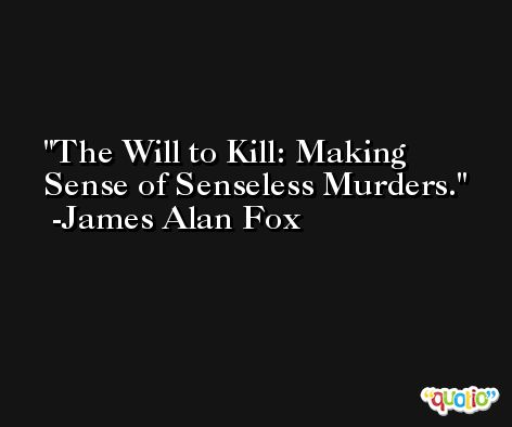 The Will to Kill: Making Sense of Senseless Murders. -James Alan Fox